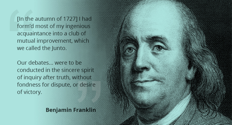 In the autumn of 1727 I had form'd most of my ingenious acquaintance into a club of mutual improvement, which we called the Junto. Our debates... were to be conducted in the sincere spirit of inquiry after truth, without fondness for dispute, or desire of victory. - Benjamin Franklin